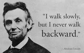 """I walk slowly, but I never walk backward."" A quote from Abraham Lincoln, with his photo."