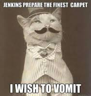 "Meme: vintage photo of a cat: ""JENKINS PREPARE THE FINEST CARPET, I WISH TO VOMIT"""