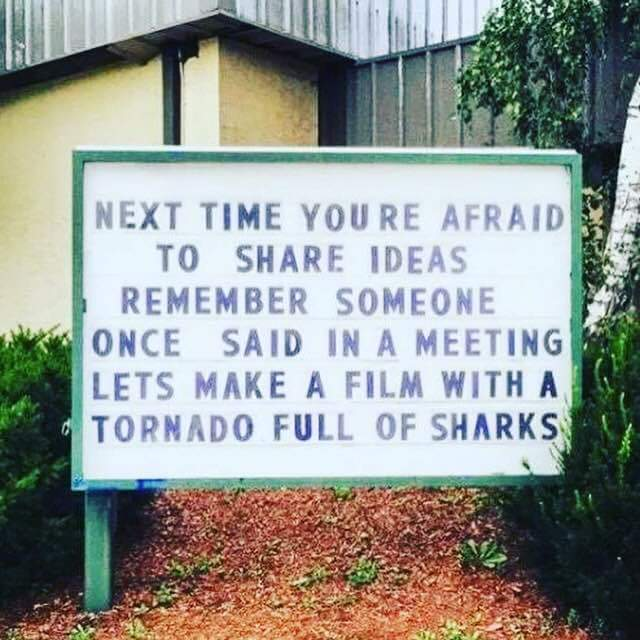 "Photo: signboard: ""Next time you're afraid to share ideas, remember someone once said in a meeting Let's make a film with a tornado full of sharks"""