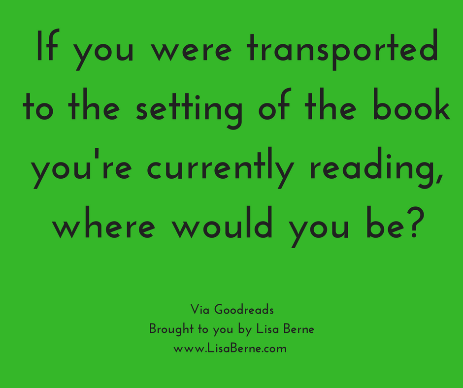 "Graphic: ""If you were transported to the setting of the book you're currently reading, where would you be?"" Via Goodreads"