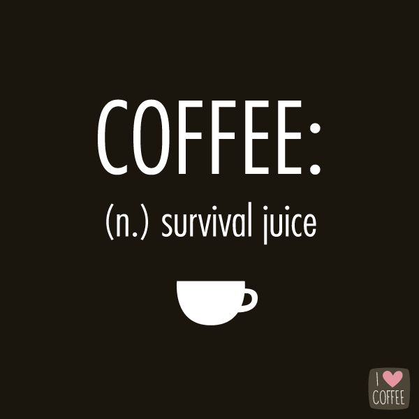 "Graphic: ""Coffee: (n) survival juice"""