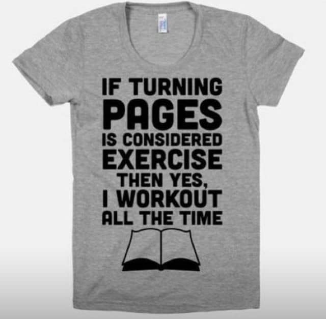 "Image: t-shirt: ""If turning pages is considered exercise, then yes, I work out all the time"""